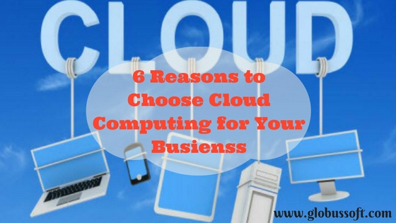 6 Reasons to Choose Cloud Computing for Your Business